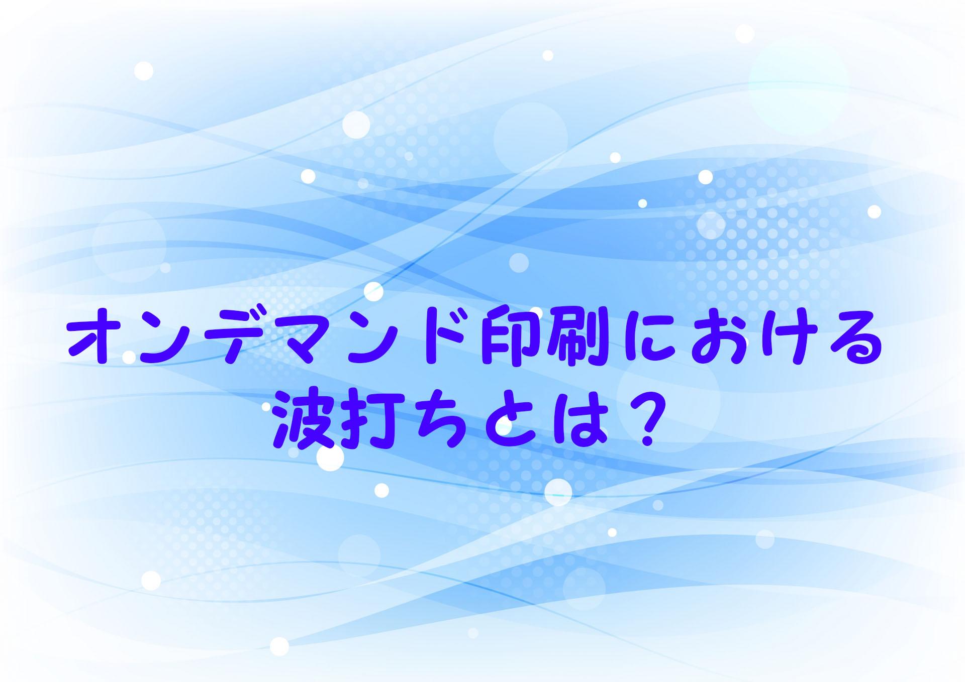 オンデマンド印刷の「波打ち」について|大阪の同人誌印刷所が秘策をお教えします