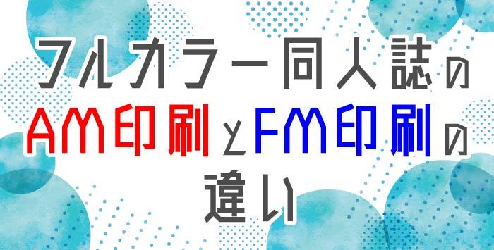フルカラー同人誌のAM印刷とFM印刷の違いについてご紹介!